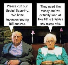 Please cut our Social Security, we hate inconveniencing billionaires...