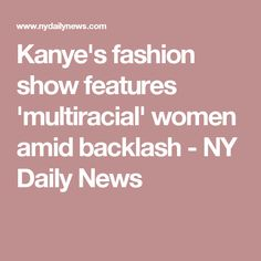 Kanye's fashion show features 'multiracial' women amid backlash - NY Daily News