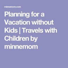 Planning for a Vacation without Kids | Travels with Children by minnemom