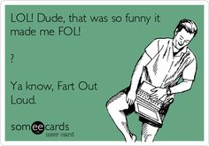 LOL! Dude, that was so funny it made me FOL! ? Ya know, Fart Out Loud.