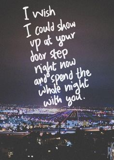 I wish I could show up at your door step right now and spend the whole night with you. Picture Quote #1