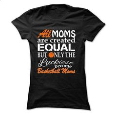 ALL MOMS ARE CREATED EQUAL BUT ONLY THE LUCKIEST BECOME basketball MOMS - custom sweatshirts #hoodie #style