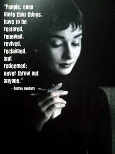 People, even more than things, have to be restored, renewed, revived, reclaimed, and redeemed. Never throw out anyone. ~ Audrey Hepburn
