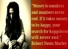 """If it takes money to be happy, your search for happiness will never end."""