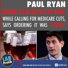 Paul Ryan Drank $350 Bottle Of Wine While Calling For Medicare Cuts, Says Ordering It Was 'Stupid'  Rep. Paul Ryan (R-WI), a leading advocate of shrinking entitlement spending and the architect of the plan to privatize Medicare, spent Tuesday evening sipping $350 wine with two like-minded conservative economists at the swanky Capitol Hill eatery Bistro Bis.  http://www.huffingtonpost.com/2011/07/08/paul-ryan-wine-medicare-cuts_n_893457.html