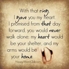 With that ring, I gave you my heart. I promised from that day forward, you would never walk alone; my heart would be your shelter, and my arms would be your home. #Love #Marriage #Quote @jcale1113