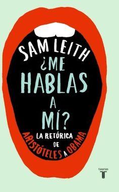 ¿Me hablas a mí? : la retórica de Aristóteles a Obama / Sam Leith ; traducción de Belén Urrutia
