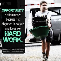 Opportunity is often missed because it is disguised in overalls and looks like hard work. Livestock Motivation by Ranch House Designs.
