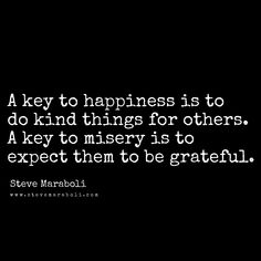 A key to happiness is to do kind things for others. A key to misery is to expect them to be grateful. - Steve Maraboli