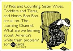 your e-card - The Learning Channel - Spreading the Humor so wrong but so funny! Someecards, Learning Channel, Encouragement, 19 Kids And Counting, Out Of Touch, Friday Humor, Haha Funny, Funny Stuff, Funny Shit