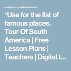*Use for the list of famous places. Tour Of South America | Free Lesson Plans | Teachers | Digital textbooks and standards-aligned educational resources