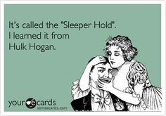 It's called the 'Sleeper Hold'. I learned it from Hulk Hogan.