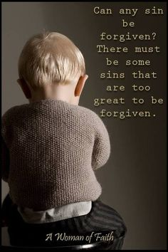 """Mark 3:28 I assure you that any sin can be forgiven.Romans 8:38 Nothing can ever separate us for His love.And Isaiah 44:22 says, """" I HAVE swept away yoursins like the morning mists. I have scattered your offenses like the clouds. Oh, return to me,for I have paid the price to set you free.."""