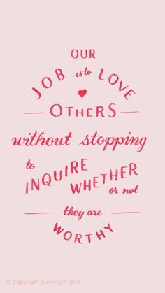 "Words of wisdom ""Our job is to love others without stopping to inquire whether or not they are worthy"" Now Quotes, Words Quotes, Great Quotes, Quotes To Live By, Life Quotes, Inspirational Quotes, Sayings, Meaningful Quotes, Wisdom Quotes"