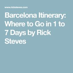 Barcelona Itinerary: Where to Go in 1 to 7 Days by Rick Steves