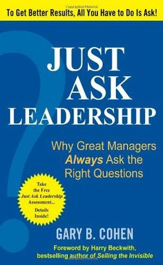 Just Ask Leadership:  Why Great Managers Always Ask the Right Questions by Gary B. Cohen. $13.57. Publisher: McGraw-Hill; 1 edition (August 6, 2009). Publication: August 6, 2009. 208 pages. Author: Gary B. Cohen