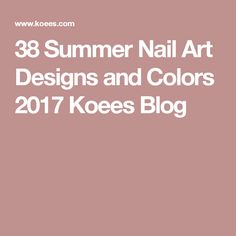 38 Summer Nail Art Designs and Colors 2017 Koees Blog
