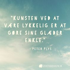 """Kunsten ved at være lykkelig er at gøre sine glæder enkle. Words Quotes, Me Quotes, Sayings, Inspiring Quotes About Life, Inspirational Quotes, One Liner, Photo Quotes, More Than Words, Note To Self"