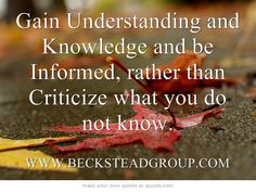 Gain Understanding and Knowledge and be Informed, rather than Criticize what you do not know.