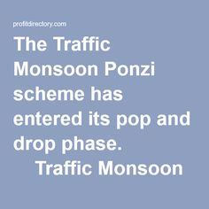The Traffic Monsoon Ponzi scheme has entered its pop and drop phase.    Traffic Monsoon is advertised as a specialized advertising and revenue sharing company that allows international participation of individuals and groups. A common scam that is run on the internet is the advertising revenue sharing scam. The way this scam works is you buy ads to participate in a revenue share and you click on ads to create traffic for others who have done the same. It is basically a closed marketing…