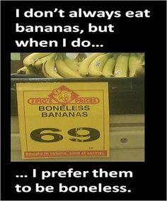 "As my Grandpa use to say, ""I like bananas 'cuz they have no bones.""  HA!"