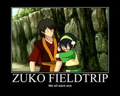 Toph: I get to go with Zuko!! What? Every one else got to go on a life changing trip with Zuko, now its my turn.