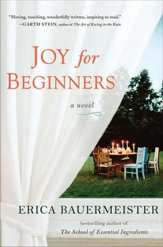Joy for Beginners - Erica Bauermeister - Awesome book about girlfriends caring for and encouraging one another