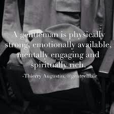 A gentleman is physically strong, emotionally available, mentally engaging and spiritually rich.