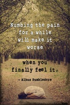 Numbing the pain for a while will only make it worse when you finally feel it.