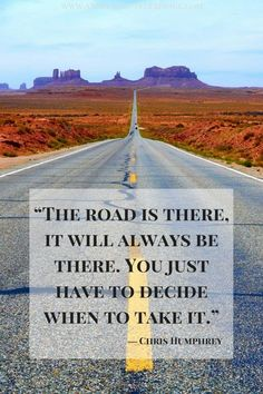100 best travel quotes of all time Travel Quotes by Chris Humphrey: The road is there, it will always be there. YOu just have to decide when to take itWill Will may refer to: