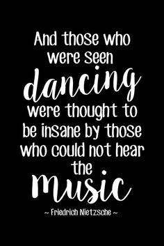And those who were seen dancing were thought to be insane by those who could not hear the music. - Friedrich Nietzsche