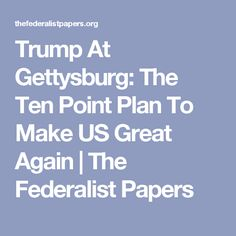 Trump At Gettysburg: The Ten Point Plan To Make US Great Again | The Federalist Papers