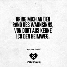Bring mich an den Rand des Wahnsinns, von dort aus kenne ich den Heimweg Take me to the edge of madness, from there I know the way home. Words Quotes, Life Quotes, Sayings, Welcome To My Life, Quotes That Describe Me, German Quotes, Magic Words, Visual Statements, True Words