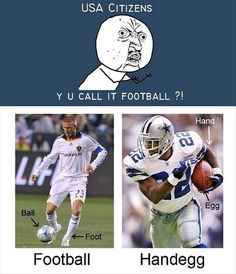 Even though i was born in america i still don't get why american football is called football.. its like Rugby for bitches