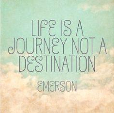 EMERSON-  LIFE IS A JOURNEY NOT A DESTINATION