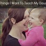 100 Things I Want to Teach My Daughter. Even as a woman, these taught me to love myself again.