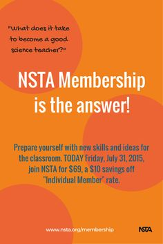 "FINAL HOURS TO SAVE ON NSTA MEMBERSHIP! Take the summer to prepare yourself with new skills and ideas for the classroom. Through Friday, July 31, 2015, join NSTA for $69, a $10 savings off ""Individual Member"" rate. http://www.nsta.org/membership/"