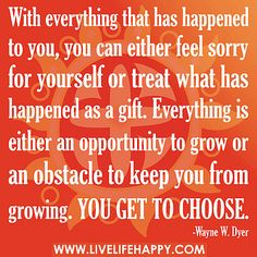 With everything that has happened to you, you can either feel sorry for yourself or treat what has happened as a gift. Everything is either an opportunity to grow or an obstacle to keep you from growing. You get to choose. by deeplifequotes, via Flickr