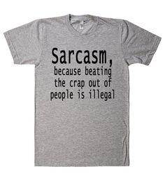 sarcasm because beating the crap out of people is illegal tshirt – Shirtoopia