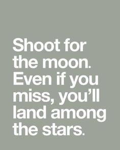 """"""" Shoot for the Moon, Even if you miss, you'll land among the Stars""""                                                 Oscar Wilde"""