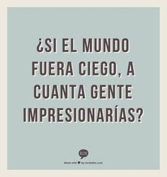 ... ¿Si el mundo fuera ciego, a cuanta gente impresionarías?. Joaquín Sabina.