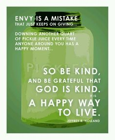 """Envy is a mistake that just keeps on giving. Downing another quart of pickle juice every time anyone around you has a happy moment...So be kind, and be grateful that God is kind. It is a happy way to live."" ""The Laborers in the Vineyard,"" by Jeffrey R. Holland, General Conference, Apr. 2012"