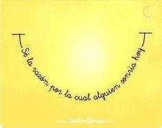 """#FraseDelDía: """"Se la razón por la cual alguien sonría hoy""""  ;-) :-D :-)  www.doctorgarces.com"""