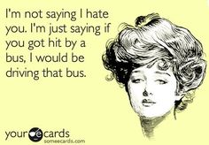 That's the way I hate Bitch Quotes, Sarcastic Quotes, Me Quotes, Funny Quotes, Someecards Funny, Funny Comebacks, I Hate You, Hate Men, Thats The Way