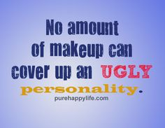 Some people are so ugly (inside and out) make up is all they have.... it may fool a few!