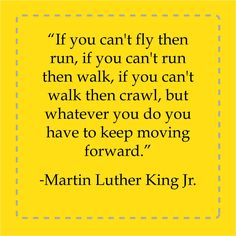 """""""If you can't fly then run, if you can't run then walk, if you can't walk then crawl, but whatever you do you have to keep moving forward."""" - Marin Luther King Jr."""