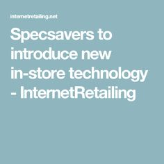 Specsavers to introduce new in-store technology - InternetRetailing