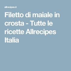 Filetto di maiale in crosta  - Tutte le ricette Allrecipes Italia