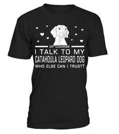 # I Talk To My Catahoula Leopard Dog Who Else Can I Trust? Funny Gifts T-shirt for Christmas .  Shirts says Of Course, I Talk To My Catahoula Leopard Dog Who Else Can I Trust.Best present for Halloween, Mother's Day, Father's Day, Grandparents Day, Christmas, Birthdays everyday gift ideas or any special occasions.HOW TO ORDER:1. Select the style and color you want:2. Click Reserve it now3. Select size and quantity4. Enter shipping and billing information5. Done! Simple as that!TIPS: Buy 2 or…