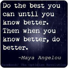 Do the best you can until you know better.  Then when you know better, do better.    -- @MayaAngelou